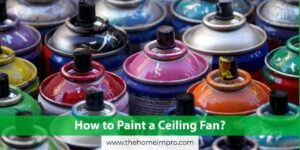 How to Paint a Ceiling Fan?