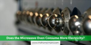 Read more about the article Does the Microwave Oven Consume More Electricity?