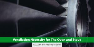 Read more about the article Ventilation Necessity for The Oven and Stove
